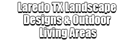 Laredo TX Landscape Designs & Outdoor Living Areas Logo-We offer Landscape Design, Outdoor Patios & Pergolas, Outdoor Living Spaces, Stonescapes, Residential & Commercial Landscaping, Irrigation Installation & Repairs, Drainage Systems, Landscape Lighting, Outdoor Living Spaces, Tree Service, Lawn Service, and more.